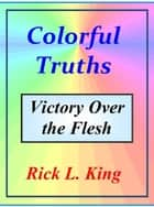 Colorful Truths Victory over the Flesh ebook by Rick King