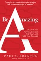 Be Amazing - Discover Your Purpose, Conquer Your Fears, and Fulfill Your Potential ebook by Paul S. Boynton