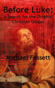 Before Luke: A Search for the Original Christian Gospel ebook by Michael Fossett