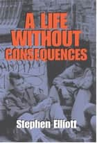 A Life Without Consequences ebook by Stephen Elliott