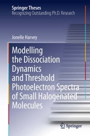 Modelling the Dissociation Dynamics and Threshold Photoelectron Spectra of Small Halogenated Molecules ebook by Jonelle Harvey
