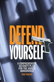 Defend Yourself - A Comprehensive Security Plan for the Armed Homeowner ebook by Rob Pincus