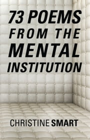 73 Poems from the Mental Institution ebook by Christine Smart
