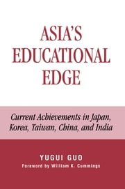 Asia's Educational Edge - Current Achievements in Japan, Korea, Taiwan, China, and India ebook by Yugui Guo,William K. Cummings