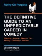 Funny on Purpose - The Definitive Guide to an Unpredictable Career in Comedy: Standup + Improv + Sketch + TV + Writing + Directing + YouTube eBook by Joe Randazzo, John Hodgman
