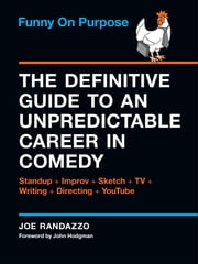 Funny on Purpose - The Definitive Guide to an Unpredictable Career in Comedy: Standup + Improv + Sketch + TV + Writing + Directing + YouTube ebook by Joe Randazzo,John Hodgman