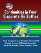 Continuities in Four Disparate Air Battles: Ploesti Heavy Bombers in World War II, Berlin Airlift Strategic Airpower, MIG Alley in Korean War, Barrel Roll Airpower Counter-insurgency in Laos ebook by Progressive Management