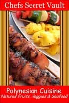 Polynesian Cuisine: Natures Fruits, Veggies & Seafood ebook by Chefs Secret Vault