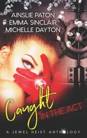 Caught in the Act: A Jewel Heist Romance Anthology - Hoodwinked Hearts\Rough Edges\Strange Tango ebook by Ainslie Paton, Emma Sinclair, Michelle Dayton