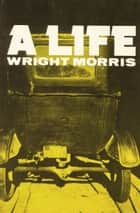 A Life ebook by Wright Morris