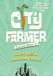 City Farmer - Adventures in Urban Food Growing ebook by Lorraine Johnson