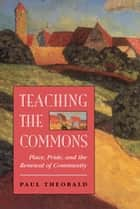Teaching The Commons - Place, Pride, And The Renewal Of Community ebook by Paul Theobald