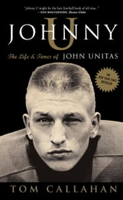 Johnny U - The Life and Times of John Unitas ebook by Tom Callahan