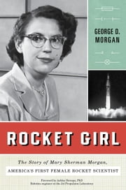 Rocket Girl - The Story of Mary Sherman Morgan, America's First Female Rocket Scientist ebook by George D. Morgan,Ashley Stroupe, PHD
