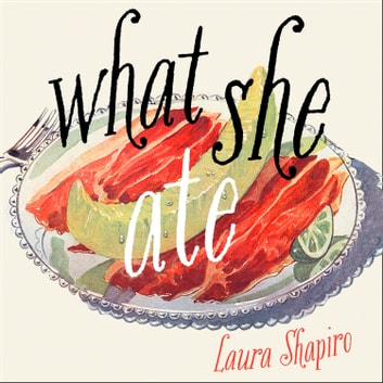 What She Ate: Six Remarkable Women and the Food That Tells Their Stories audiobook by Laura Shapiro
