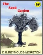 The Seed Garden ebook by David.  B. Reynolds-Moreton