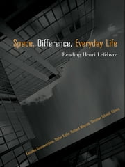 SPACE, DIFFERENCE, EVERYDAY LIFE: - Reading Henri Lefebvre ebook by Kanishka Goonewardena,Stefan Kipfer,Richard Milgrom,Christian Schmid