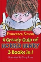 A Greedy Gulp of Horrid Henry 3-in-1 - Horrid Henry Abominable Snowman/Robs the Bank/Wakes the Dead ebook by Francesca Simon, Tony Ross