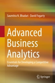 Advanced Business Analytics - Essentials for Developing a Competitive Advantage ebook by Saumitra N. Bhaduri,David Fogarty