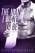 The Man I Want to Be ebook by Christina Elle