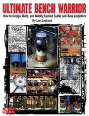 Ultimate Bench Warrior: How to Design, Build and Modify Custom Guitar and Bass Amplifiers ebook by Jackson, Lee