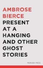 Present at a Hanging and Other Ghost Stories ebook by Ambrose Bierce