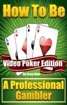 How to be a Professional Gambler: Video Poker Edition ebook by Greg Elder