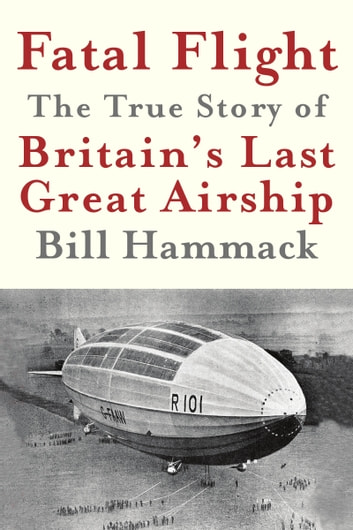Fatal Flight - The True Story of Britain's Last Great Airship ebook by Bill Hammack
