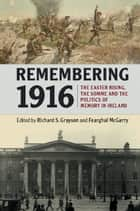 Remembering 1916 - The Easter Rising, the Somme and the Politics of Memory in Ireland ebook by Richard S. Grayson, Fearghal McGarry