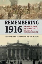 Remembering 1916 - The Easter Rising, the Somme and the Politics of Memory in Ireland ebook by Richard S. Grayson,Fearghal McGarry