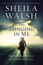 The Longing in Me - How Everything You Crave Leads to the Heart of God ebook by Sheila Walsh