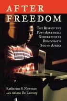 After Freedom - The Rise of the Post-Apartheid Generation in Democratic South Africa ebook by Katherine S. Newman, Ariane De Lannoy