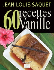 60 Recettes Vanille [Illustré] ebook by Jean-Louis Saquet