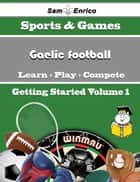 A Beginners Guide to Gaelic football (Volume 1) ebook by Fransisca Trice