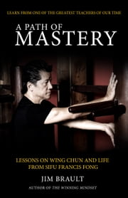 A Path of Mastery - Lessons On Wing Chun and Life from Sifu Francis Fong ebook by Jim Brault