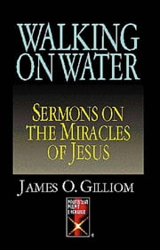 Walking On Water - Sermons On The Miracles Of Jesus ebook by James O. Gilliom