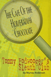 Tommy Fodwooger's Sleuth Club: The Case Of the Horseradish Chocolate ebook by Murray Anderson