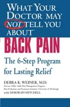 What Your Doctor May Not Tell You About(TM) Back Pain - The 6-Step Program for Lasting Relief ebook by Deborah Mitchell, Debra K. Weiner
