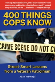 400 Things Cops Know - Street-Smart Lessons from a Veteran Patrolman ebook by Adam Plantinga