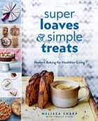 Super Loaves and Simple Treats - Modern Baking for Healthier Living ebook by Melissa Sharp