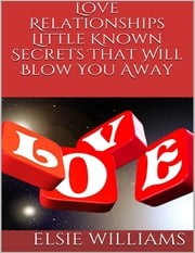 Love Relationships: Little Known Secrets That Will Blow You Away ebook by Elsie Williams