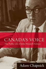 Canada's Voice - The Public Life of John Wendell Holmes ebook by Adam Chapnick