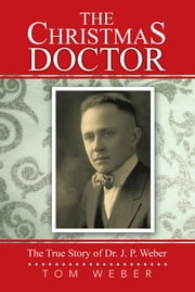 The Christmas Doctor - The True Story of Dr. J. P. Weber ebook by Tom Weber