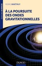 A la poursuite des ondes gravitationnelles ebook by Pierre Binétruy