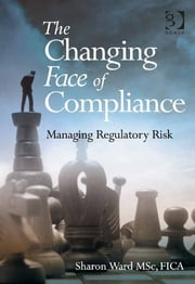 The Changing Face of Compliance - Managing Regulatory Risk ebook by Ms Sharon Ward