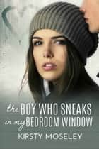 The Boy Who Sneaks in my Bedroom Window ebook by