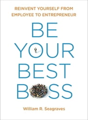 Be Your Best Boss - Reinvent Yourself from Employee to Entrepreneur ebook by William R Seagraves