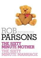 Rob Parsons: The Sixty Minute Mother, The Sixty Minute Marriage ebook by Rob Parsons
