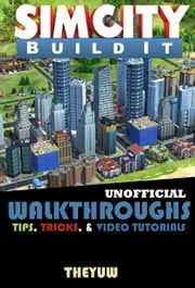 Sim City Buildit Unofficial Walkthroughs, Tips, Tricks, & Video Tutorials ebook by The Yuw