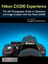 Nikon D5200 Experience - The Still Photography Guide to Operation and Image Creation with the Nikon D5200 ebook by Douglas Klostermann